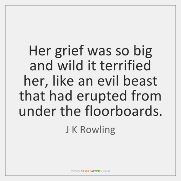 Her grief was so big and wild it terrified her, like an ...