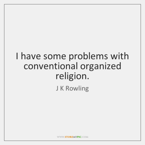 I have some problems with conventional organized religion.
