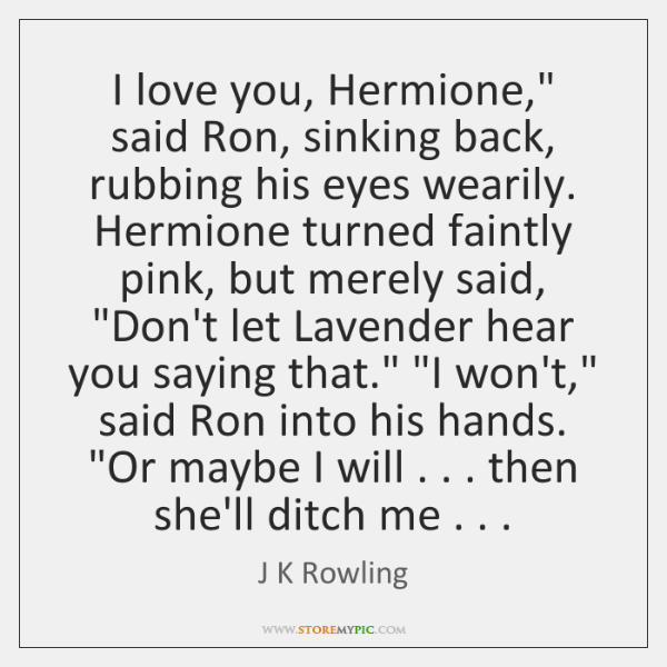 "I love you, Hermione,"" said Ron, sinking back, rubbing his eyes wearily. ..."