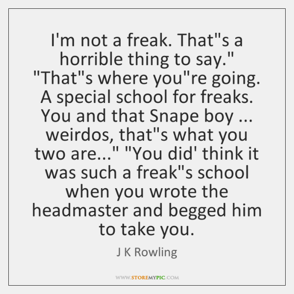 """I'm not a freak. That's a horrible thing to say."""" """"That's where ..."""