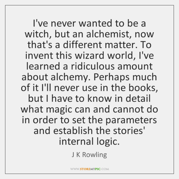 I've never wanted to be a witch, but an alchemist, now that's ...