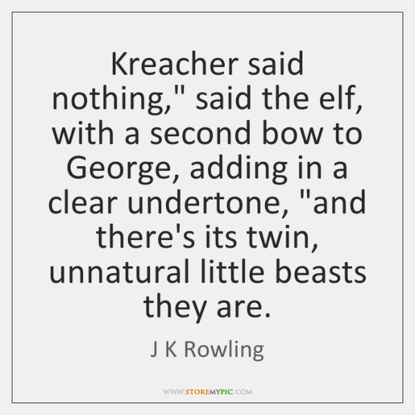 "Kreacher said nothing,"" said the elf, with a second bow to George, ..."