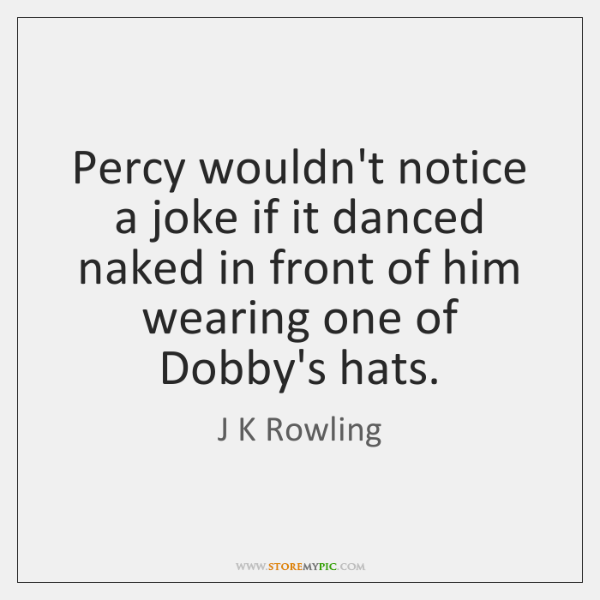 Percy wouldn't notice a joke if it danced naked in front of ...