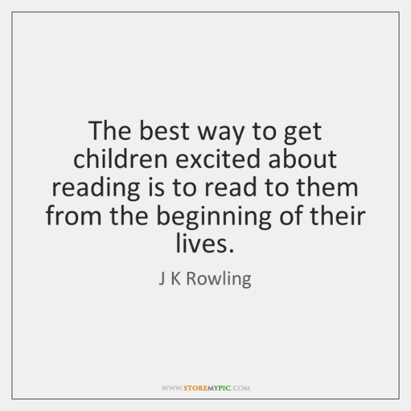 The best way to get children excited about reading is to read ...