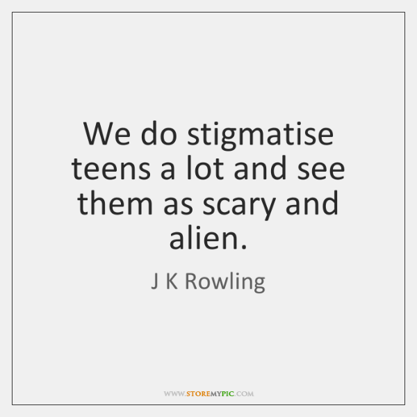 We do stigmatise teens a lot and see them as scary and ...