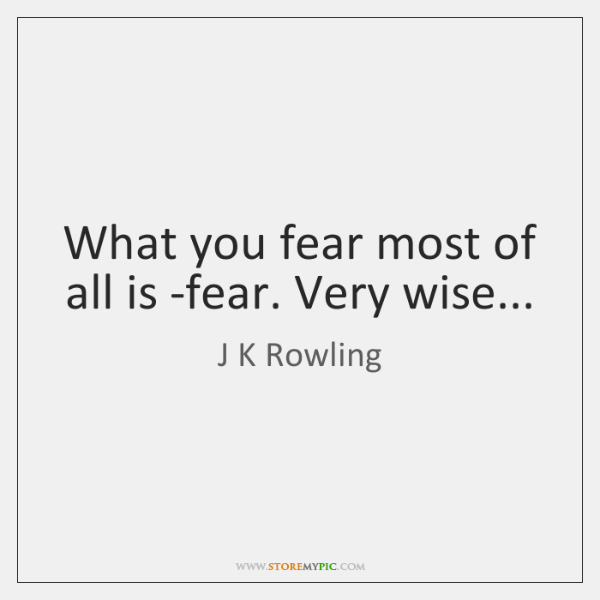 What you fear most of all is -fear. Very wise...