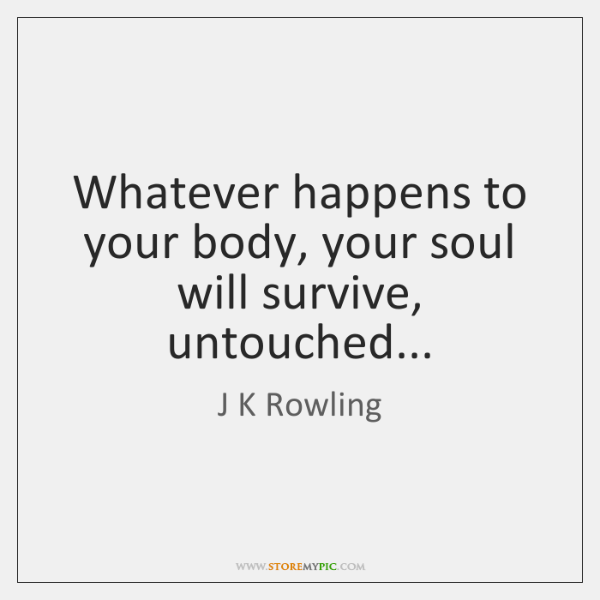 Whatever happens to your body, your soul will survive, untouched...