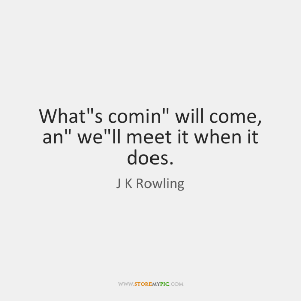 """What's comin"""" will come, an"""" we'll meet it when it does."""