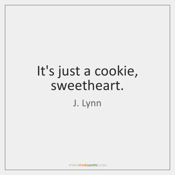 It's just a cookie, sweetheart.