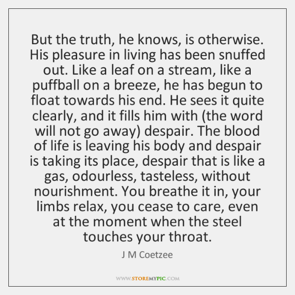 But the truth, he knows, is otherwise. His pleasure in living has ...