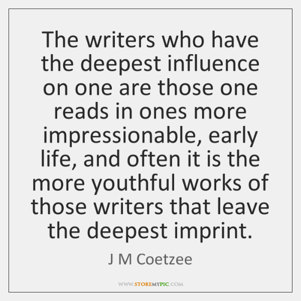 The writers who have the deepest influence on one are those one ...