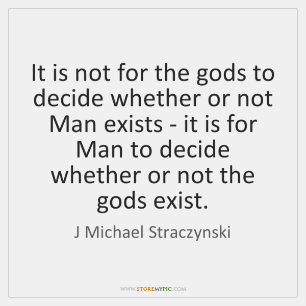 It is not for the gods to decide whether or not Man ...