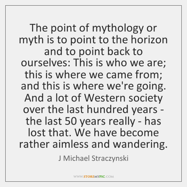 The point of mythology or myth is to point to the horizon ...