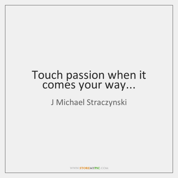 Touch passion when it comes your way...