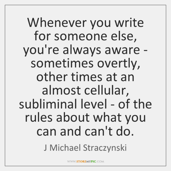 Whenever you write for someone else, you're always aware - sometimes overtly, ...
