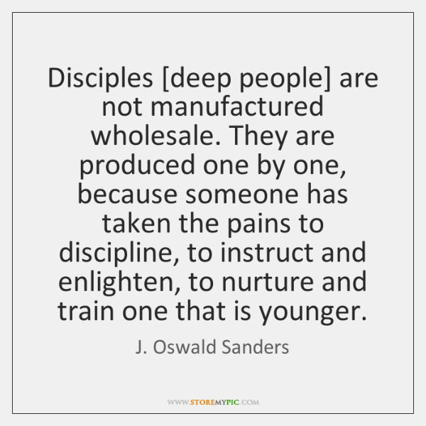 Disciples [deep people] are not manufactured wholesale. They are produced one by ...