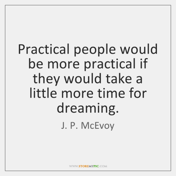 Practical people would be more practical if they would take a little ...