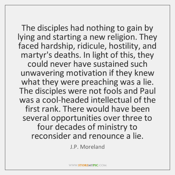 The disciples had nothing to gain by lying and starting a new ...