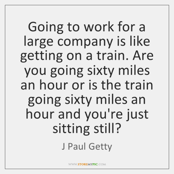 Going to work for a large company is like getting on a ...