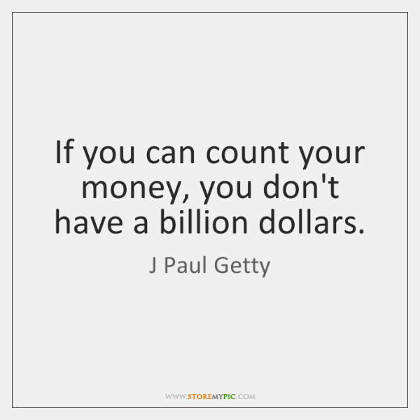 If you can count your money, you don't have a billion dollars.