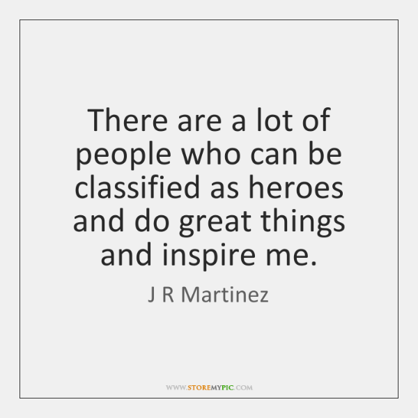 There are a lot of people who can be classified as heroes ...