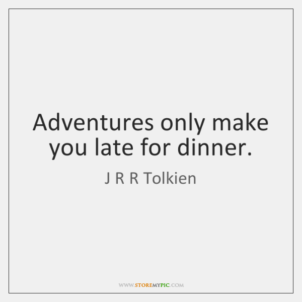 Adventures only make you late for dinner.