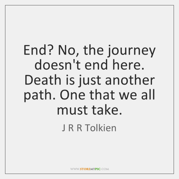 End? No, the journey doesn't end here. Death is just another path. ...