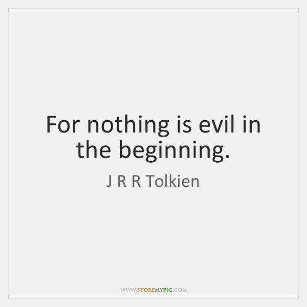 For nothing is evil in the beginning.
