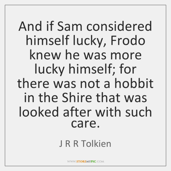 And if Sam considered himself lucky, Frodo knew he was more lucky ...