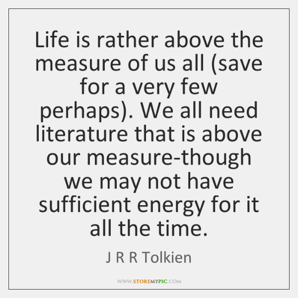 Life is rather above the measure of us all (save for a ...