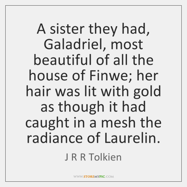 A sister they had, Galadriel, most beautiful of all the house of ...