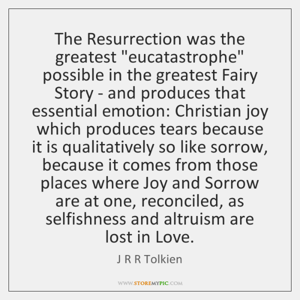"The Resurrection was the greatest ""eucatastrophe"" possible in the greatest Fairy Story ..."