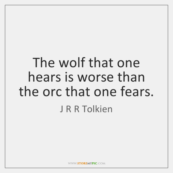 The wolf that one hears is worse than the orc that one ...