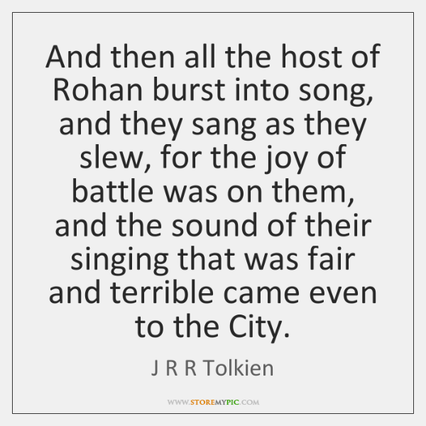 And then all the host of Rohan burst into song, and they ...