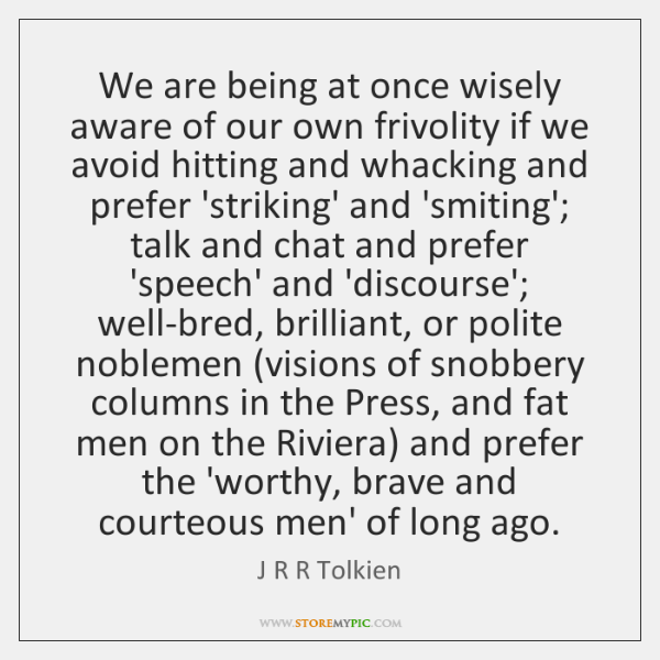We are being at once wisely aware of our own frivolity if ...