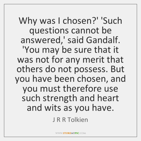 Why was I chosen?' 'Such questions cannot be answered,' said ...