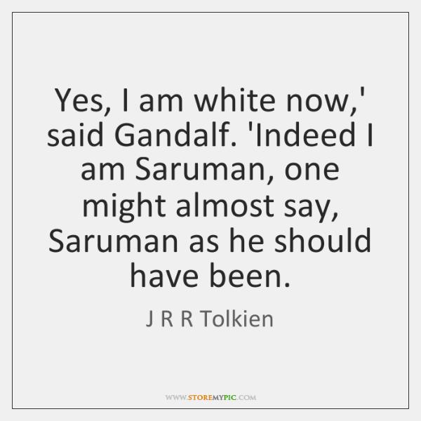 Yes, I am white now,' said Gandalf. 'Indeed I am Saruman, ...