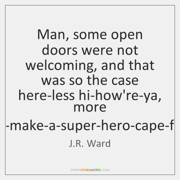Man, some open doors were not welcoming, and that was so the ...
