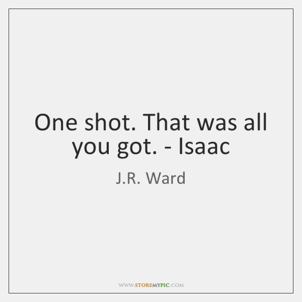 One shot. That was all you got. - Isaac