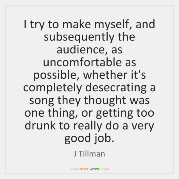 I try to make myself, and subsequently the audience, as uncomfortable as ...