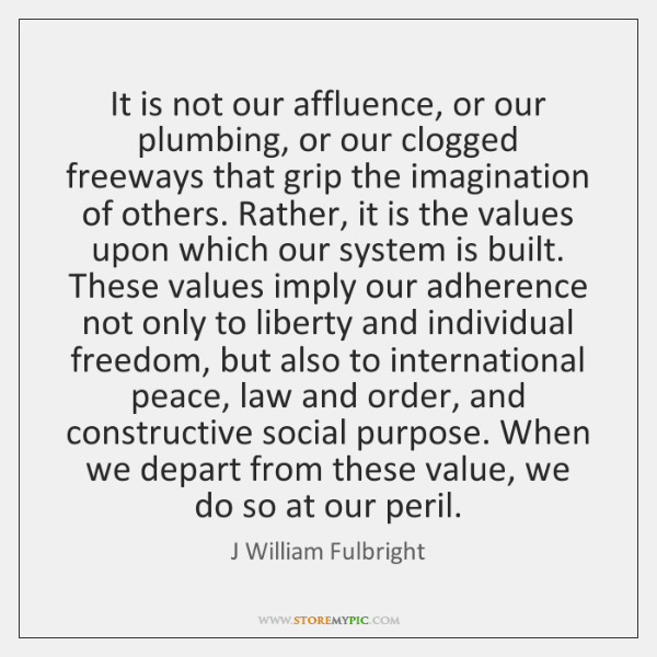 It is not our affluence, or our plumbing, or our clogged freeways ...