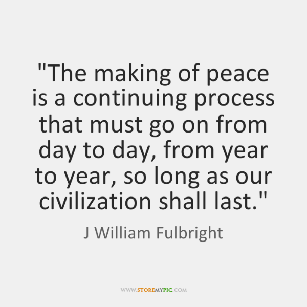 """""""The making of peace is a continuing process that must go on ..."""