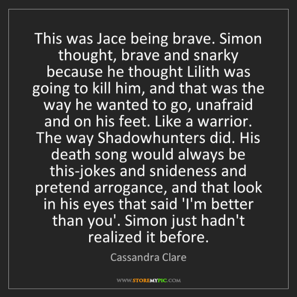 Cassandra Clare: This was Jace being brave. Simon thought, brave and snarky...