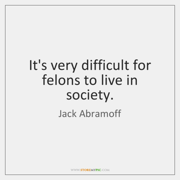 It's very difficult for felons to live in society.