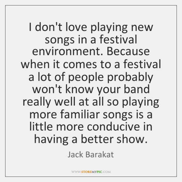 I don't love playing new songs in a festival environment. Because when ...