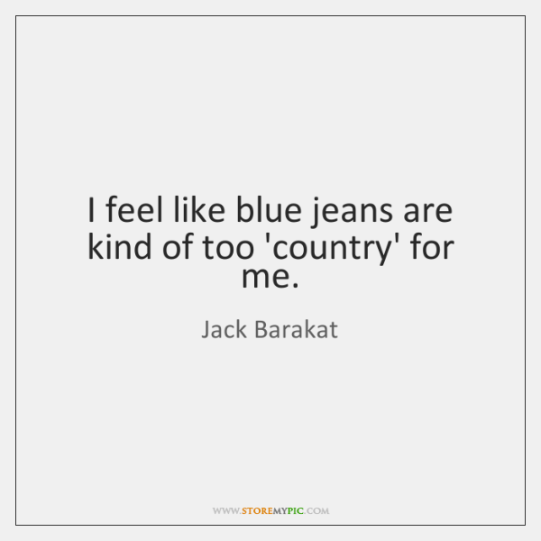 I feel like blue jeans are kind of too 'country' for me.