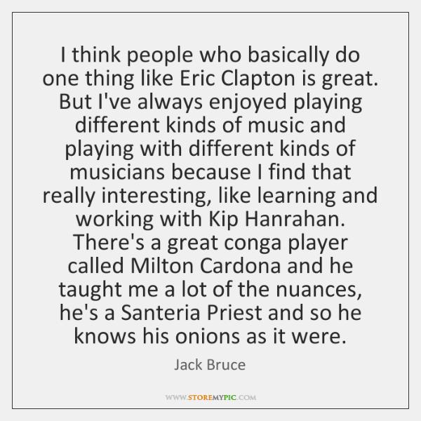 I think people who basically do one thing like Eric Clapton is ...