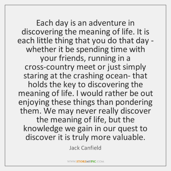 Each day is an adventure in discovering the meaning of life. It ...