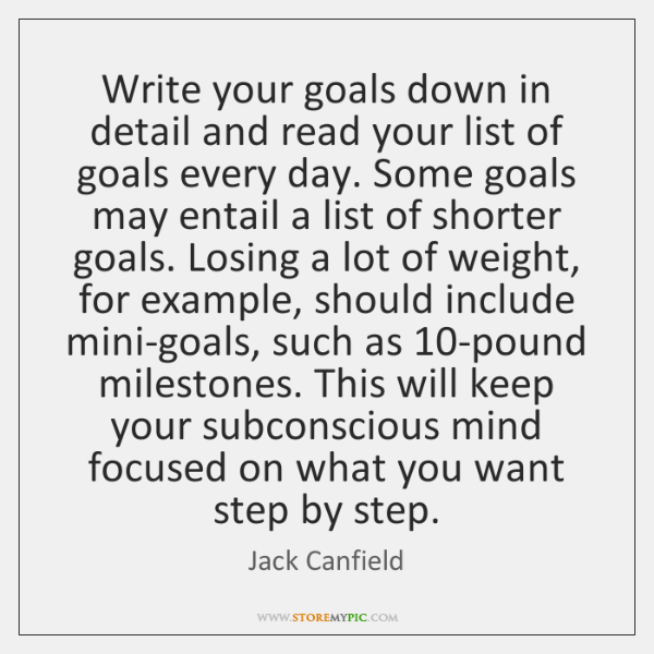 Write your goals down in detail and read your list of goals ...