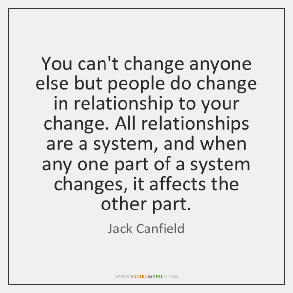You can't change anyone else but people do change in relationship to ...